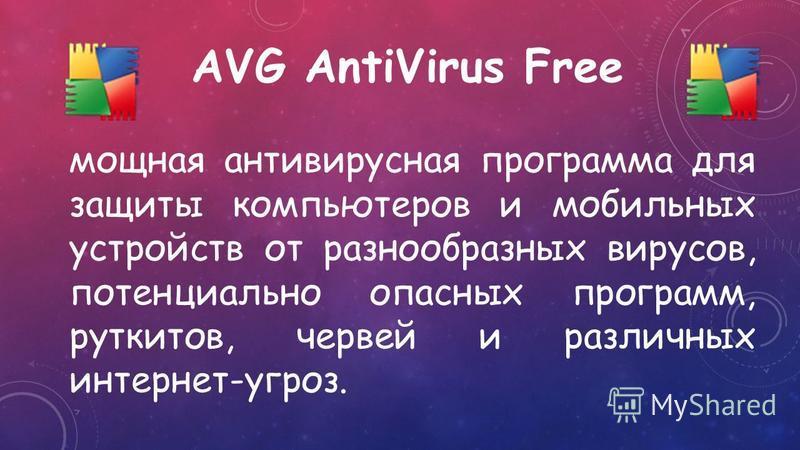 AVG AntiVirus Free мощная антивирусная программа для защиты компьютеров и мобильных устройств от разнообразных вирусов, потенциально опасных программ, руткитов, червей и различных интернет-угроз.
