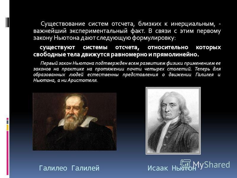 Галилео Галилей Исаак Ньютон Существование систем отсчета, близких к инерциальным, - важнейший экспериментальный факт. В связи с этим первому закону Ньютона дают следующую формулировку: существуют системы отсчета, относительно которых свободные тела