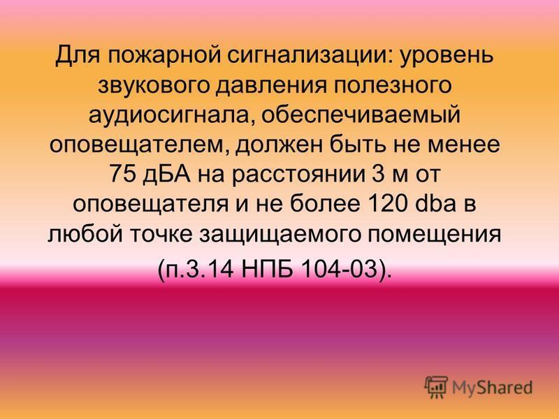 Для пожарной сигнализации: уровень звукового давления полезного аудиосигнала, обеспечиваемый оповещателем, должен быть не менее 75 дБА на расстоянии 3 м от оповещателя и не более 120 dba в любой точке защищаемого помещения (п.3.14 НПБ 104-03).