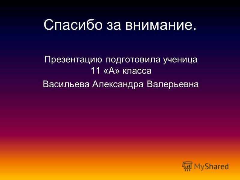 Спасибо за внимание. Презентацию подготовила ученица 11 «А» класса Васильева Александра Валерьевна