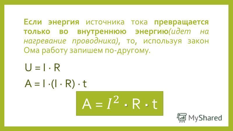 Если энергия источника тока превращается только во внутреннюю энергию(идет на нагревание проводника), то, используя закон Ома работу запишем по-другому. U = I R A = I (I R) t
