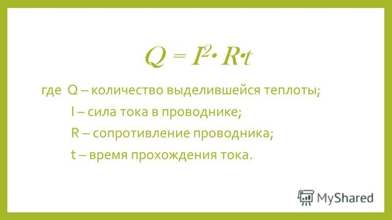 где Q – количество выделившейся теплоты; I – сила тока в проводнике; R – сопротивление проводника; t – время прохождения тока.