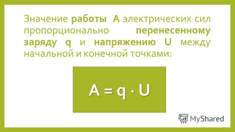 Значение работы А электрических сил пропорционально перенесенному заряду q и напряжению U между начальной и конечной точками: A = q U