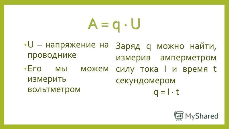 U – напряжение на проводнике Его мы можем измерить вольтметром Заряд q можно найти, измерив амперметром силу тока I и время t секундомером q = I t