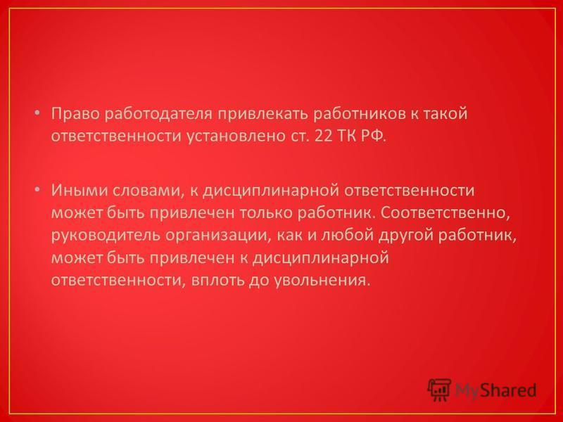 Право работодателя привлекать работников к такой ответственности установлено ст. 22 ТК РФ. Иными словами, к дисциплинарной ответственности может быть привлечен только работник. Соответственно, руководитель организации, как и любой другой работник, мо
