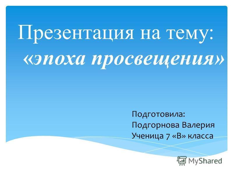 Презентация на тему: «эпоха просвещения» Подготовила: Подгорнова Валерия Ученица 7 «В» класса