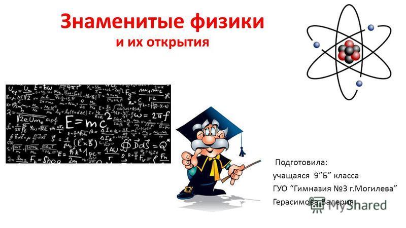 Знаменитые физики и их открытия Подготовила: учащаяся 9Б класса ГУО Гимназия 3 г.Могилева Герасимова Валерия