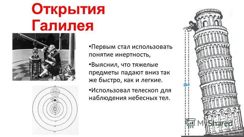 Открытия Галилея Первым стал использовать понятие инертность, Выяснил, что тяжелые предметы падают вниз так же быстро, как и легкие. Использовал телескоп для наблюдения небесных тел.