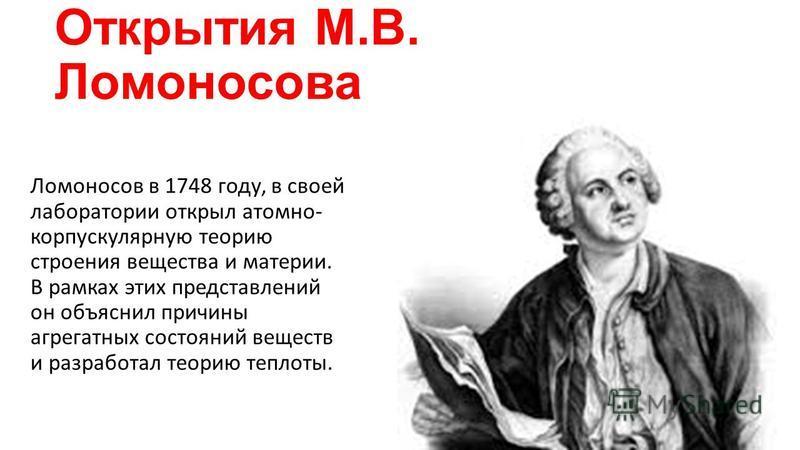 Открытия М.В. Ломоносова Ломоносов в 1748 году, в своей лаборатории открыл атомно- корпускулярную теорию строения вещества и материи. В рамках этих представлений он объяснил причины агрегатных состояний веществ и разработал теорию теплоты.