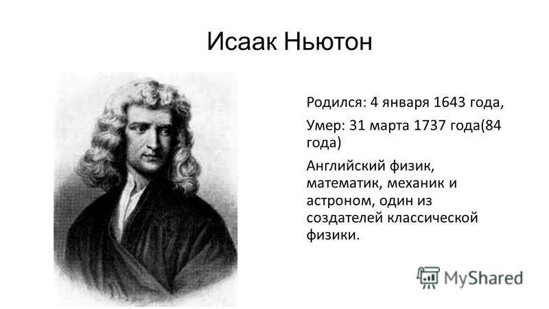 Исаак Ньютон Родился: 4 января 1643 года, Умер: 31 марта 1737 года(84 года) Английский физик, математик, механик и астроном, один из создателей классической физики.