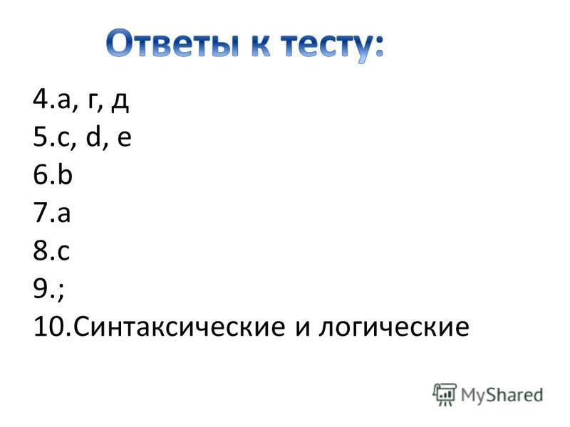 4.а, г, д 5.c, d, e 6. b 7. a 8. c 9.; 10. Синтаксические и логические