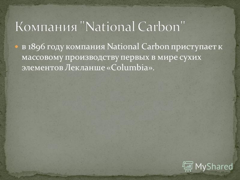 в 1896 году компания National Carbon приступает к массовому производству первых в мире сухих элементов Лекланше «Columbia».