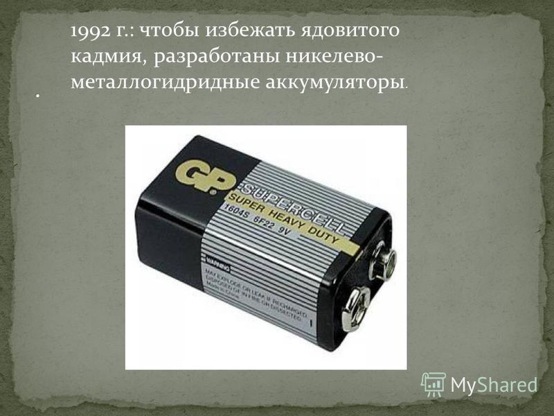 1992 г.: чтобы избежать ядовитого кадмия, разработаны никелево- металлогидридные аккумуляторы.