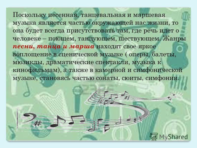Поскольку песенная, танцевальная и маршевая музыка является частью окружающей нас жизни, то она будет всегда присутствовать там, где речь идет о человеке – поющем, танцующем, шествующем. Жанры песни, танца и марша находят свое яркое воплощение в сцен