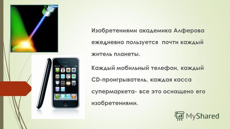 . Изобретениями академика Алферова ежедневно пользуется почти каждый житель планеты. Каждый мобильный телефон, каждый СD-проигрыватель, каждая касса супермаркета- все это оснащено его изобретениями.