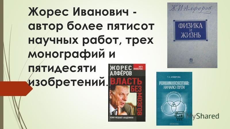 Жорес Иванович - автор более пятисот научных работ, трех монографий и пятидесяти изобретений.