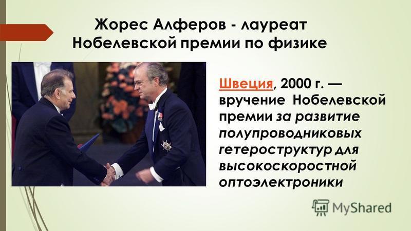 Жорес Алферов - лауреат Нобелевской премии по физике Швеция Швеция, 2000 г. вручение Нобелевской премии за развитие полупроводниковых гетероструктур для высокоскоростной оптоэлектроники