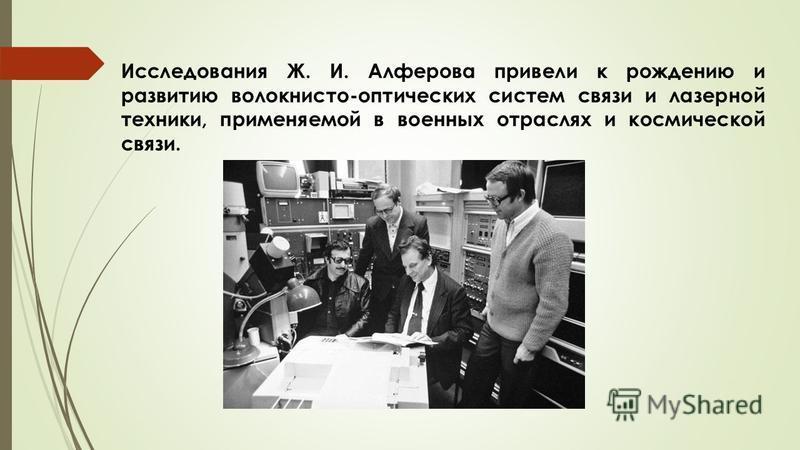 Исследования Ж. И. Алферова привели к рождению и развитию волокнисто-оптических систем связи и лазерной техники, применяемой в военных отраслях и космической связи.
