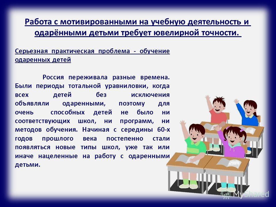 Работа с мотивированными на учебную деятельность и одарёнными детьми требует ювелирной точности. Серьезная практическая проблема - обучение одаренных детей Россия переживала разные времена. Были периоды тотальной уравниловки, когда всех детей без иск