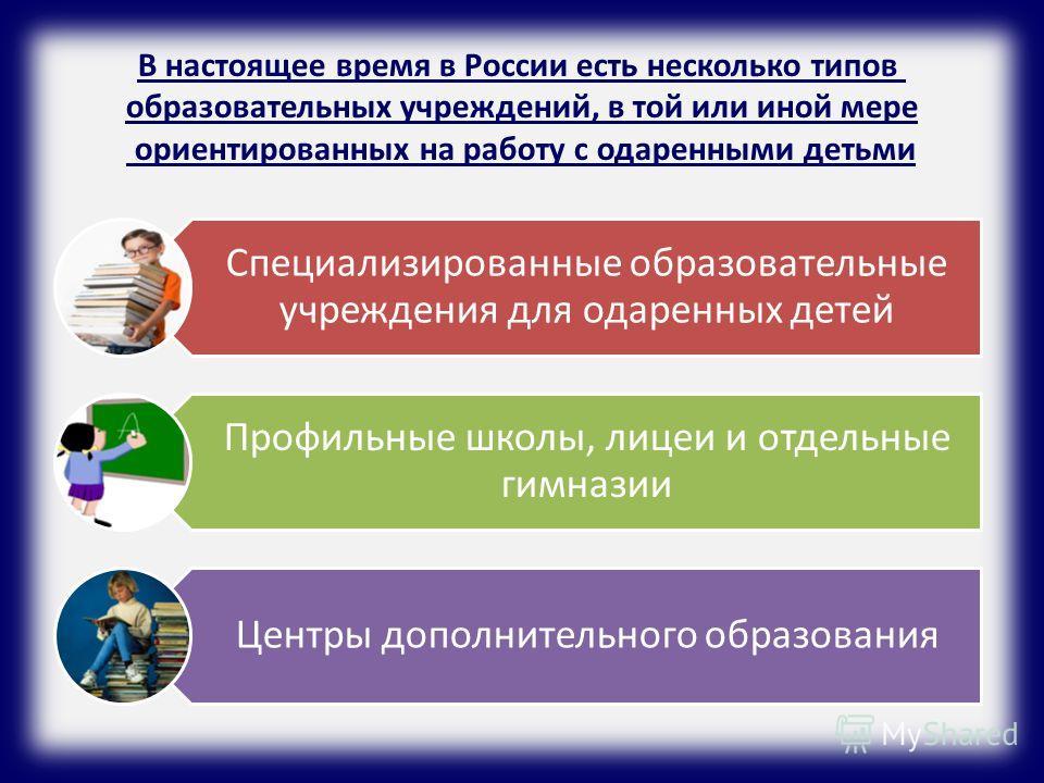 В настоящее время в России есть несколько типов образовательных учреждений, в той или иной мере ориентированных на работу с одаренными детьми Специализированные образовательные учреждения для одаренных детей Профильные школы, лицеи и отдельные гимназ