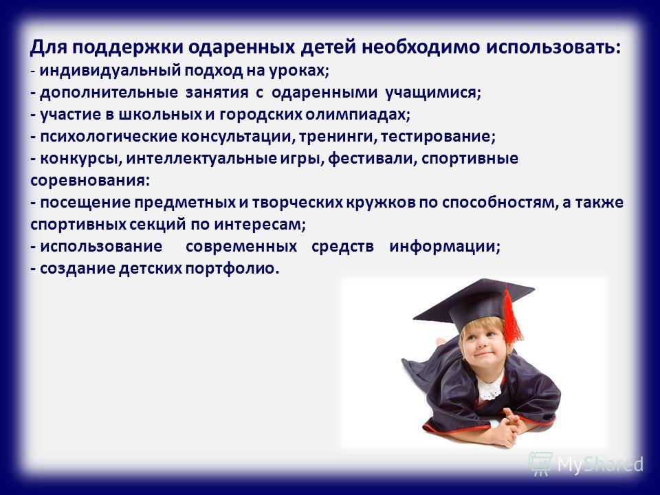 Для поддержки одаренных детей необходимо использовать: - индивидуальный подход на уроках; - дополнительные занятия с одаренными учащимися; - участие в школьных и городских олимпиадах; - психологические консультации, тренинги, тестирование; - конкурсы