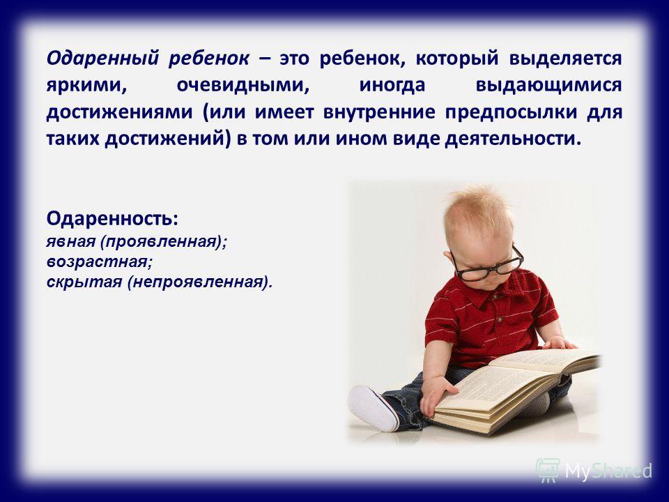 Одаренный ребенок – это ребенок, который выделяется яркими, очевидными, иногда выдающимися достижениями (или имеет внутренние предпосылки для таких достижений) в том или ином виде деятельности. Одаренность: явная (проявленная); возрастная; скрытая (н