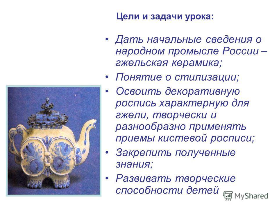 Цели и задачи урока: Дать начальные сведения о народном промысле России – гжельская керамика; Понятие о стилизации; Освоить декоративную роспись характерную для гжели, творчески и разнообразно применять приемы кистевой росписи; Закрепить полученные з
