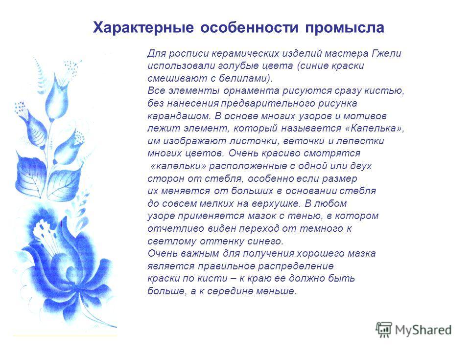 Характерные особенности промысла Для росписи керамических изделий мастера Гжели использовали голубые цвета (синие краски смешивают с белилами). Все элементы орнамента рисуются сразу кистью, без нанесения предварительного рисунка карандашом. В основе