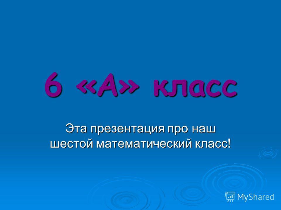 6 «А» класс Эта презентация про наш шестой математический класс!
