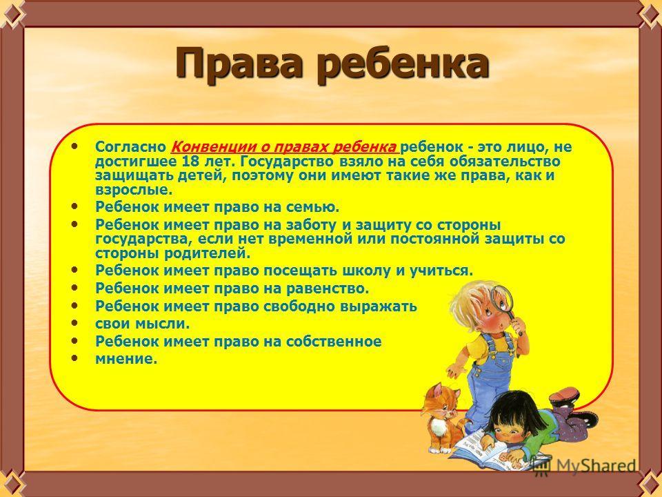 Права ребенка Согласно Конвенции о правах ребенка ребенок - это лицо, не достигшее 18 лет. Государство взяло на себя обязательство защищать детей, поэтому они имеют такие же права, как и взрослые. Ребенок имеет право на семью. Ребенок имеет право на