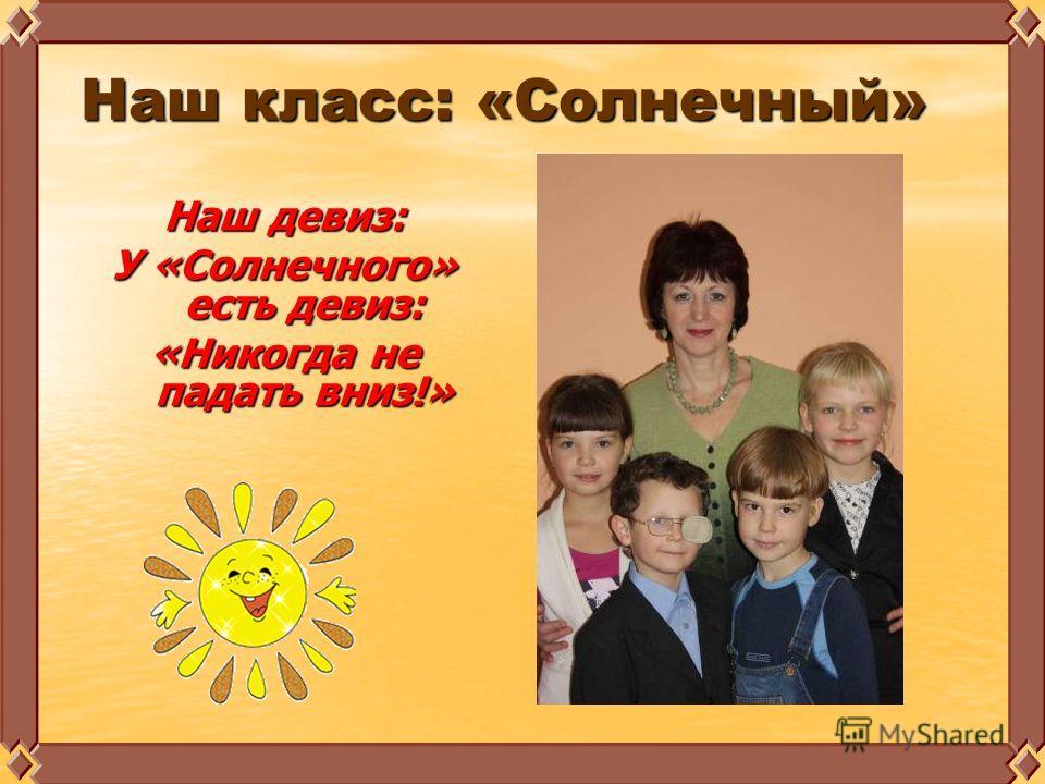 Наш класс: «Солнечный» Наш класс: «Солнечный» Наш девиз: У «Солнечного» есть девиз: «Никогда не падать вниз!»