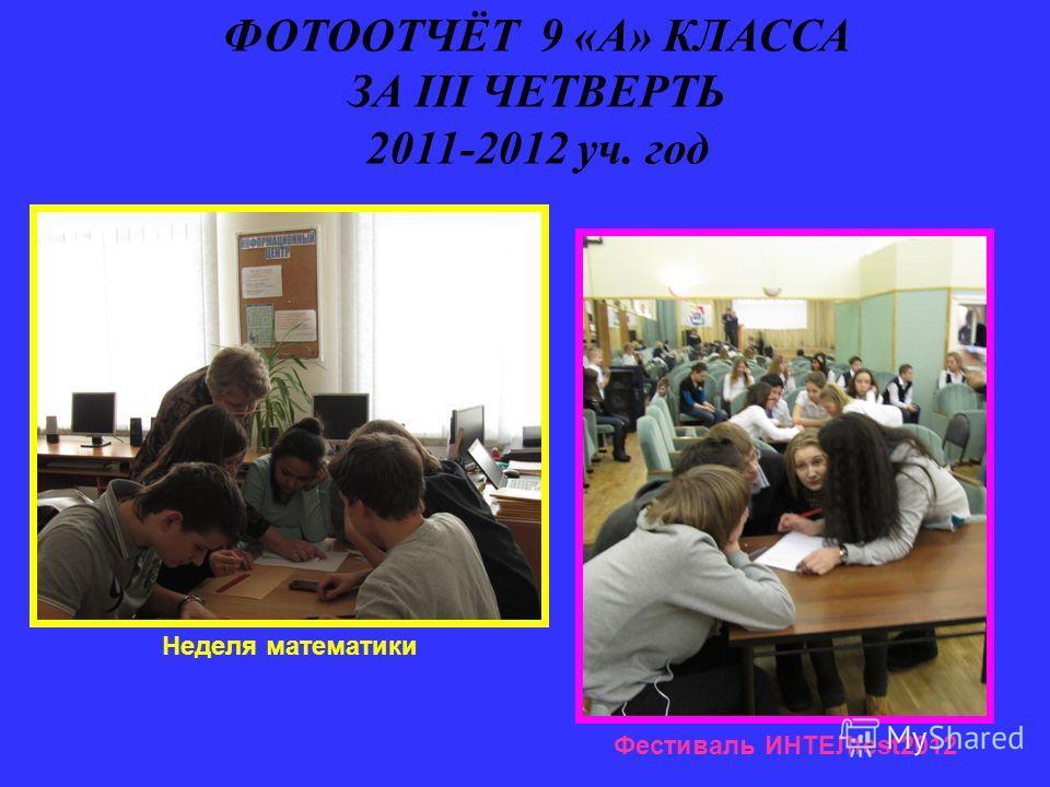 ФОТООТЧЁТ 9 «А» КЛАССА ЗА III ЧЕТВЕРТЬ 2011-2012 уч. год Неделя математики Фестиваль ИНТЕЛfest2012
