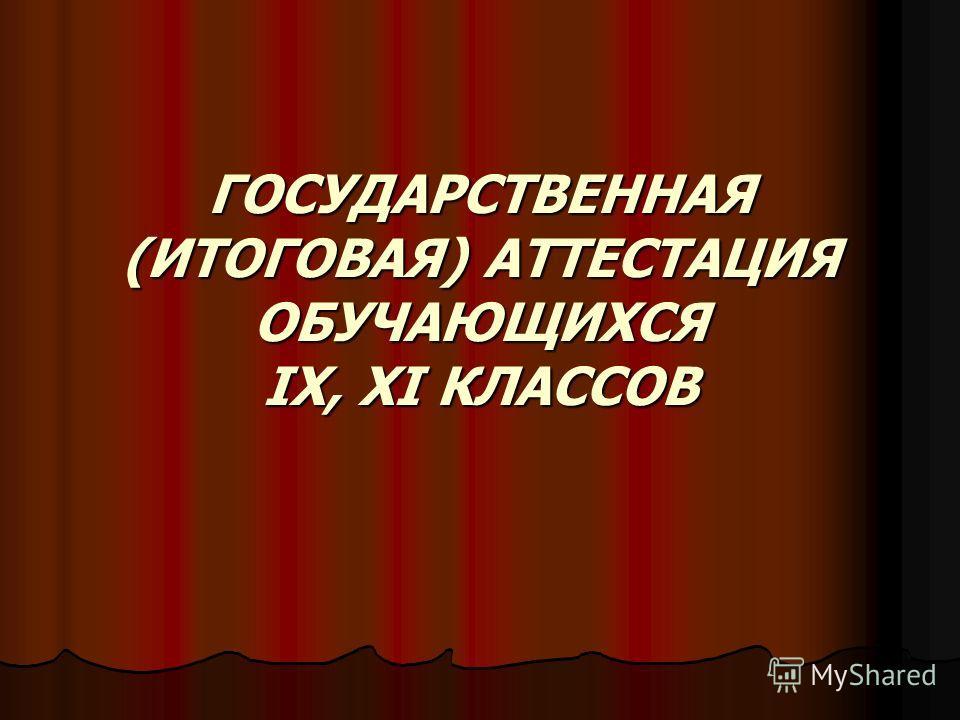 ГОСУДАРСТВЕННАЯ (ИТОГОВАЯ) АТТЕСТАЦИЯ ОБУЧАЮЩИХСЯ IX, XI КЛАССОВ