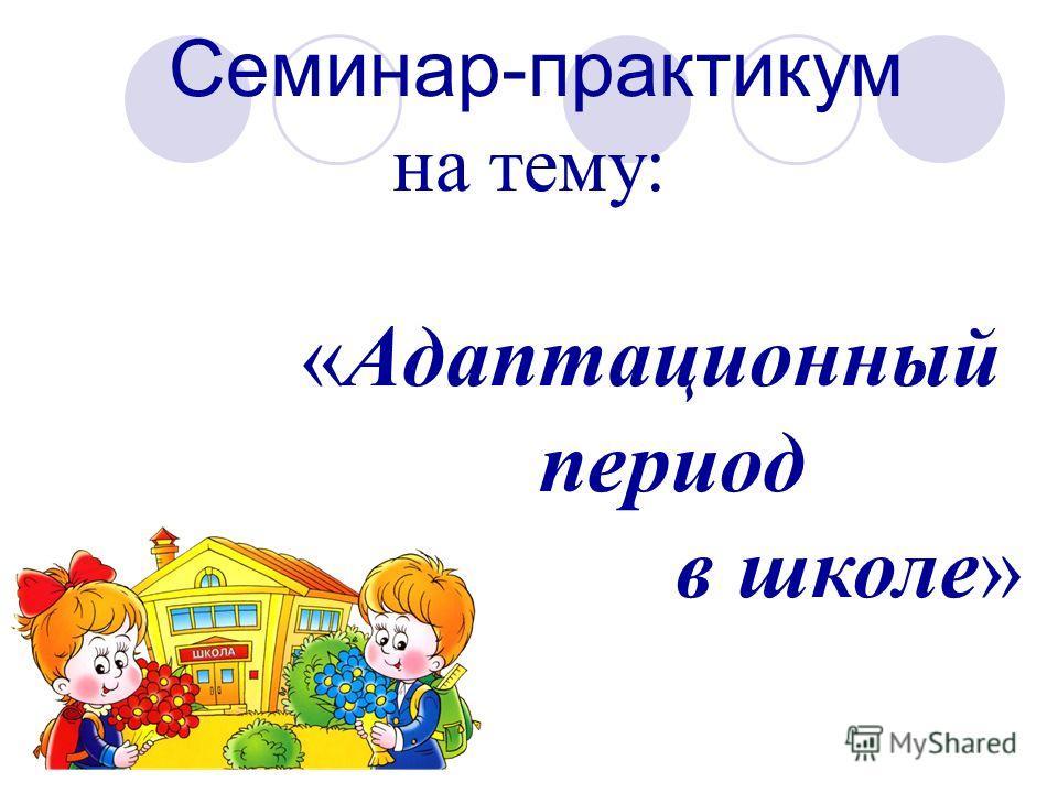 Семинар-практикум на тему: «Адаптационный период в школе»