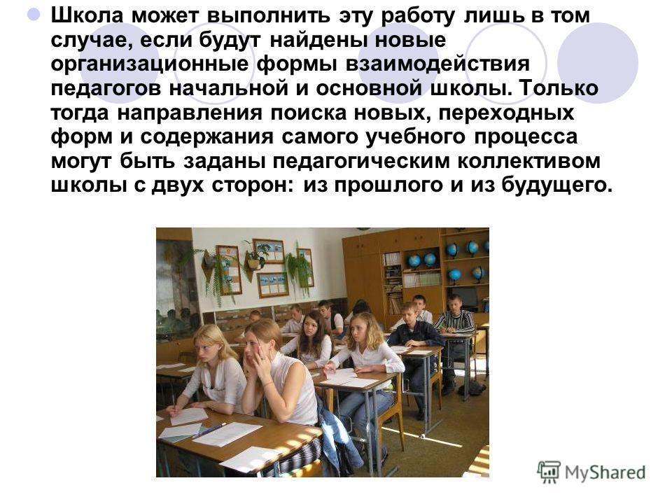 Школа может выполнить эту работу лишь в том случае, если будут найдены новые организационные формы взаимодействия педагогов начальной и основной школы. Только тогда направления поиска новых, переходных форм и содержания самого учебного процесса могут