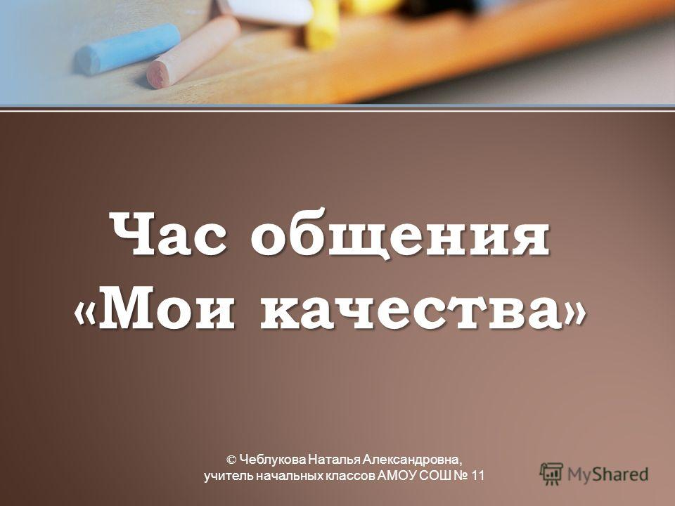 © Чеблукова Наталья Александровна, учитель начальных классов АМОУ СОШ 11 Час общения «Мои качества»