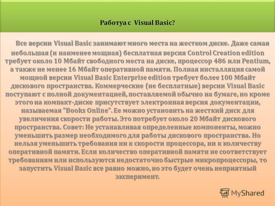 Работуа с Visual Basic? Работуа с Visual Basic? Все версии Visual Basic занимают много места на жестком диске. Даже самая небольшая ( и наименее мощная ) бесплатная версия Control Creation edition требует около 10 Мбайт свободного места на диске, про