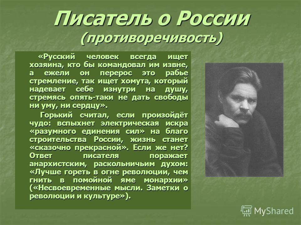 Писатель о России (противоречивость) «Русский человек всегда ищет хозяина, кто бы командовал им извне, а ежели он перерос это рабье стремление, так ищет хомута, который надевает себе изнутри на душу, стремясь опять-таки не дать свободы ни уму, ни сер