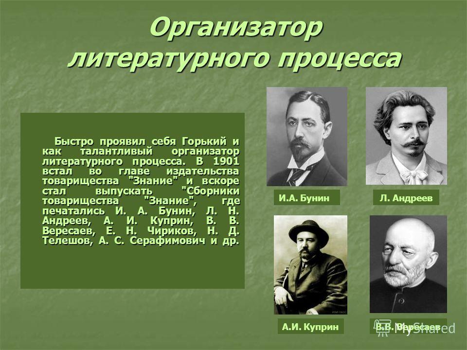 Организатор литературного процесса Быстро проявил себя Горький и как талантливый организатор литературного процесса. В 1901 встал во главе издательства товарищества