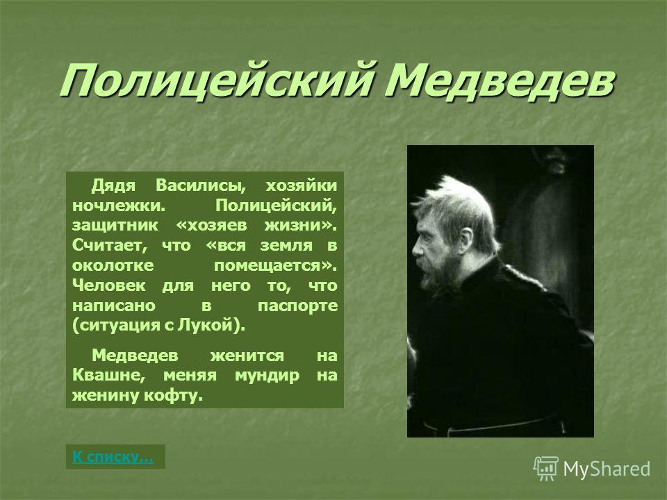 Полицейский Медведев Дядя Василисы, хозяйки ночлежки. Полицейский, защитник «хозяев жизни». Считает, что «вся земля в околотке помещается». Человек для него то, что написано в паспорте (ситуация с Лукой). Медведев женится на Квашне, меняя мундир на ж