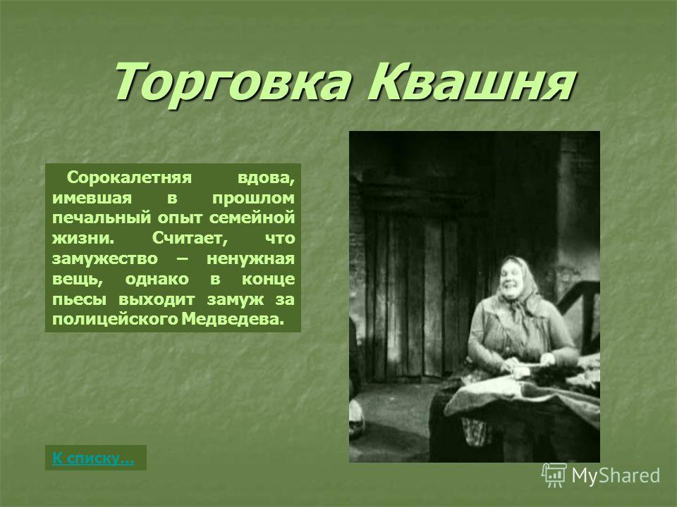 Торговка Квашня Сорокалетняя вдова, имевшая в прошлом печальный опыт семейной жизни. Считает, что замужество – ненужная вещь, однако в конце пьесы выходит замуж за полицейского Медведева. К списку…