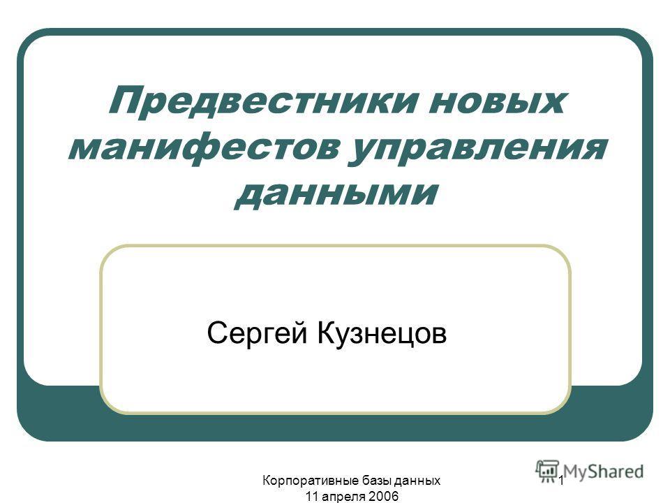 Корпоративные базы данных 11 апреля 2006 1 Предвестники новых манифестов управления данными Сергей Кузнецов