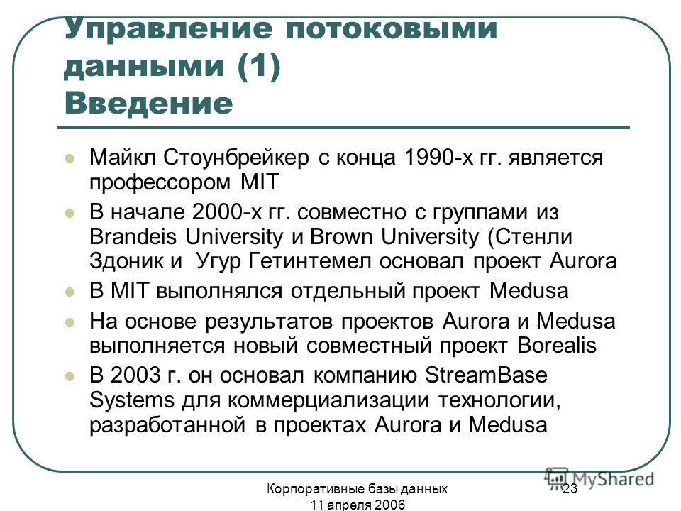 Корпоративные базы данных 11 апреля 2006 23 Управление потоковыми данными (1) Введение Майкл Стоунбрейкер с конца 1990-х гг. является профессором MIT В начале 2000-х гг. совместно с группами из Brandeis University и Brown University (Стенли Здоник и