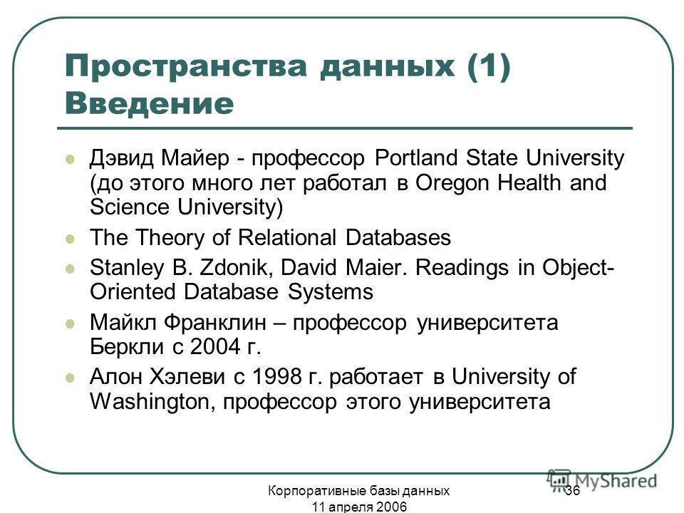 Корпоративные базы данных 11 апреля 2006 36 Пространства данных (1) Введение Дэвид Майер - профессор Portland State University (до этого много лет работал в Oregon Health and Science University) The Theory of Relational Databases Stanley B. Zdonik, D