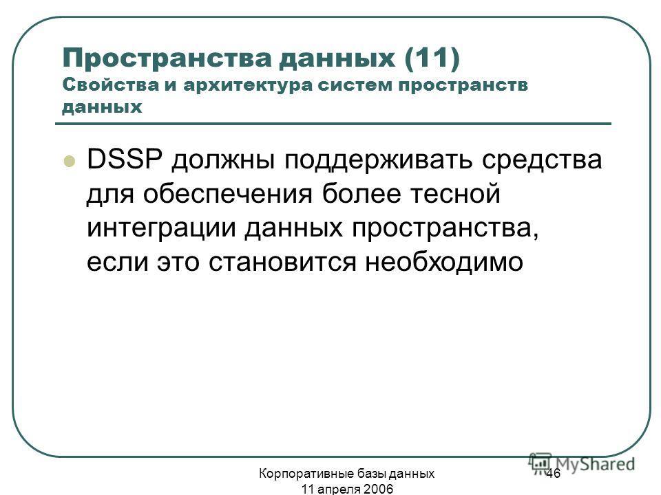 Корпоративные базы данных 11 апреля 2006 46 Пространства данных (11) Свойства и архитектура систем пространств данных DSSP должны поддерживать средства для обеспечения более тесной интеграции данных пространства, если это становится необходимо
