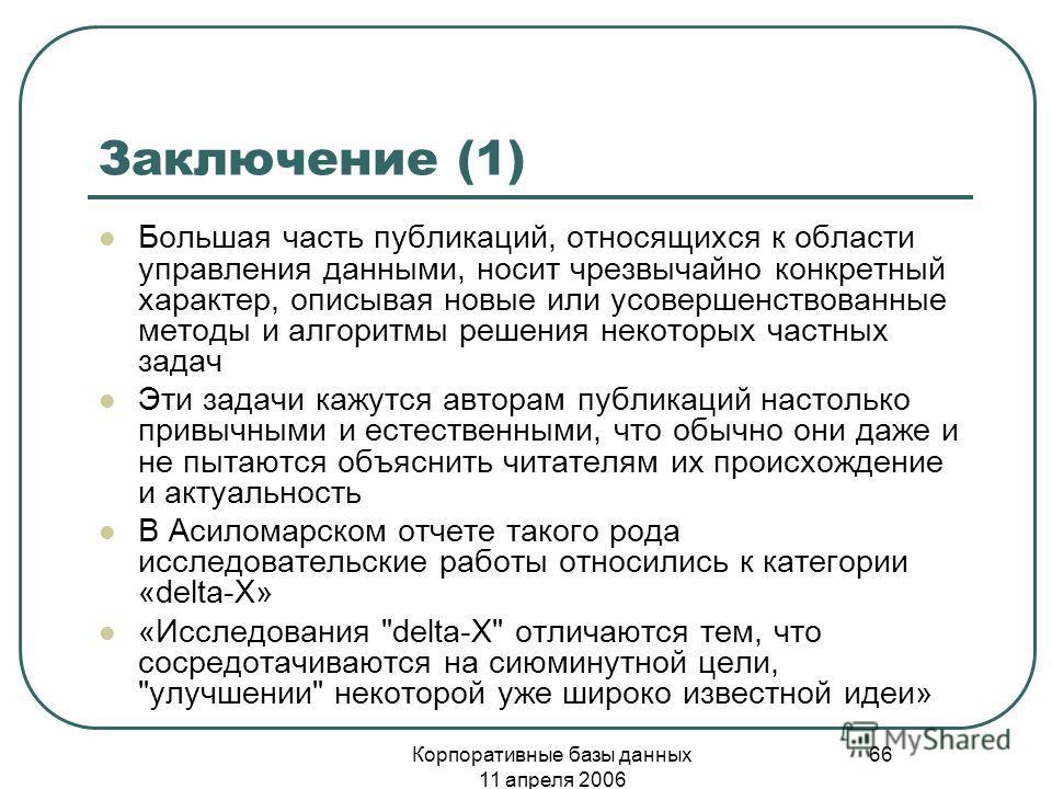 Корпоративные базы данных 11 апреля 2006 66 Заключение (1) Большая часть публикаций, относящихся к области управления данными, носит чрезвычайно конкретный характер, описывая новые или усовершенствованные методы и алгоритмы решения некоторых частных