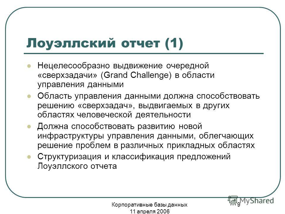 Корпоративные базы данных 11 апреля 2006 9 Лоуэллский отчет (1) Нецелесообразно выдвижение очередной «сверхзадачи» (Grand Challenge) в области управления данными Область управления данными должна способствовать решению «сверхзадач», выдвигаемых в дру