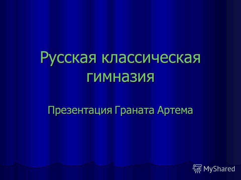 Русская классическая гимназия Презентация Граната Артема