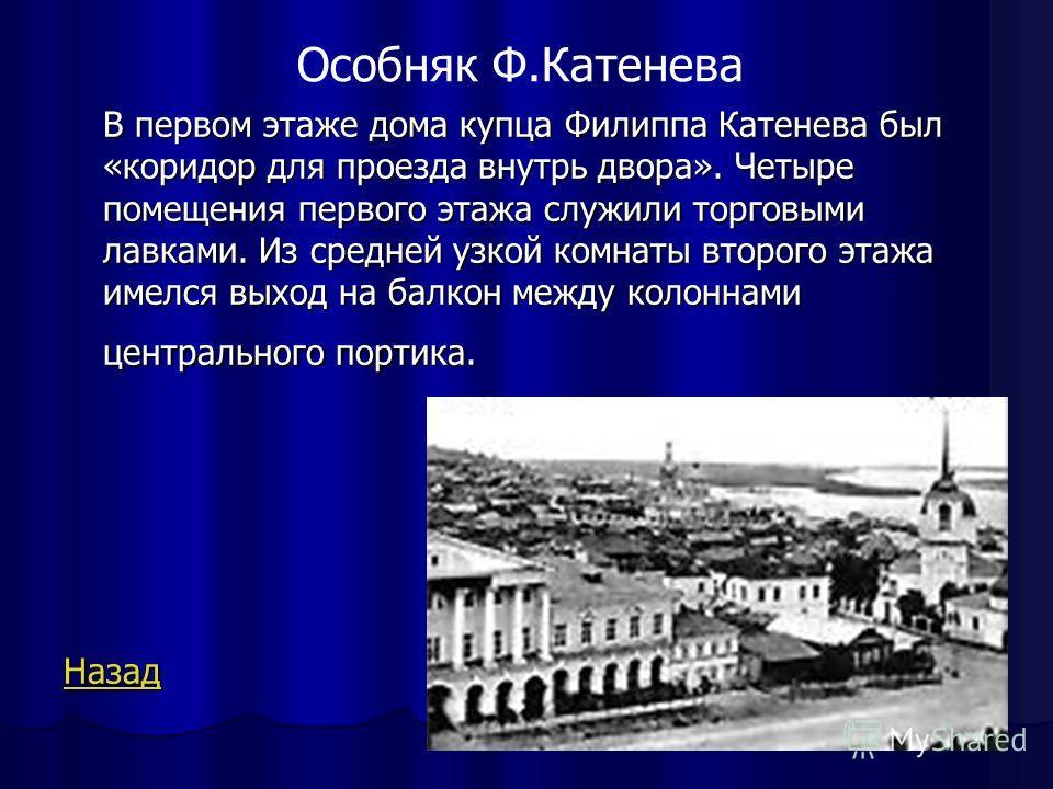 В первом этаже дома купца Филиппа Катенева был «коридор для проезда внутрь двора». Четыре помещения первого этажа служили торговыми лавками. Из средней узкой комнаты второго этажа имелся выход на балкон между колоннами центрального портика. Назад Осо