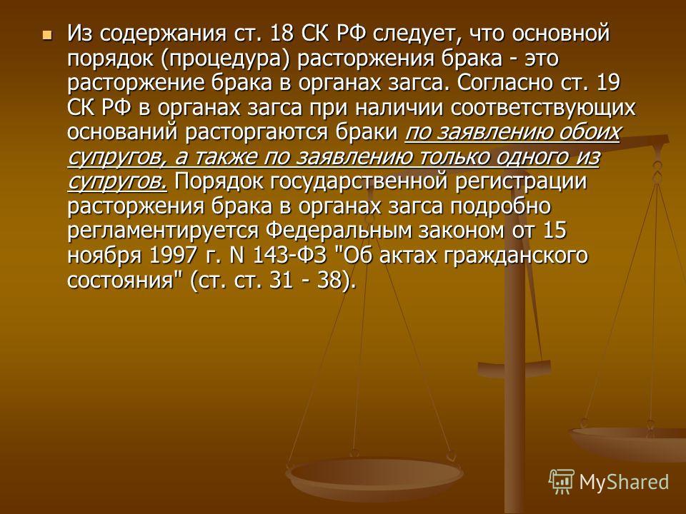 Из содержания ст. 18 СК РФ следует, что основной порядок (процедура) расторжения брака - это расторжение брака в органах загса. Согласно ст. 19 СК РФ в органах загса при наличии соответствующих оснований расторгаются браки по заявлению обоих супругов